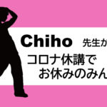 Chiho先生からコロナ休講でお休みのみんなへ