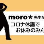 moro☆先生からコロナ休講でお休みのみんなへ