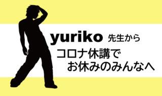 yuriko先生からコロナ休講でお休みのみんなへ
